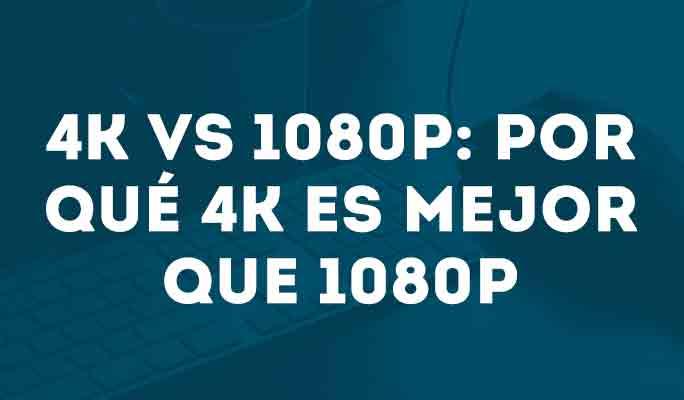 4K VS 1080P: Por qué 4K es mejor que 1080P