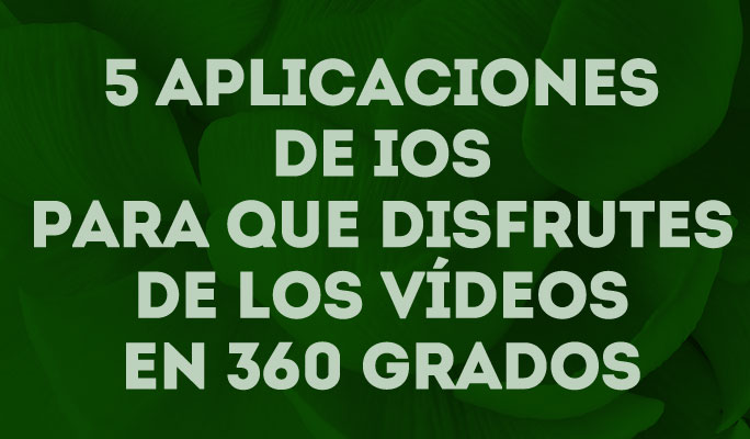 5 aplicaciones de iOS para que disfrutes de los vídeos en 360 grados