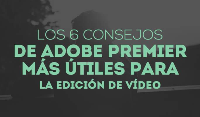 Los 6 consejos de Adobe Premier más útiles para la edición de vídeo