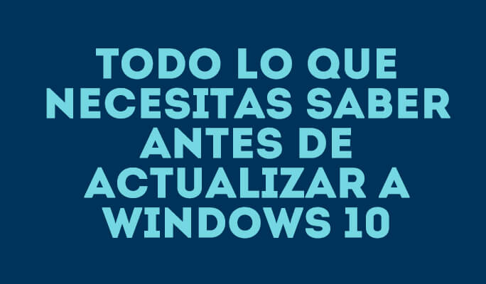 Todo lo que necesitas saber antes de actualizar a Windows 10