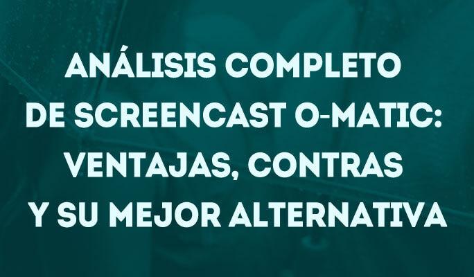 Análisis full de Screencast O-Matic: Ventajas, contras y alternativa