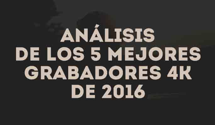 Análisis de los 5 mejores grabadores 4K de 2016