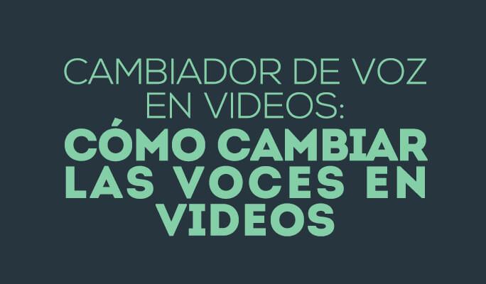Cambiador de voz en videos: Cómo cambiar las voces en videos