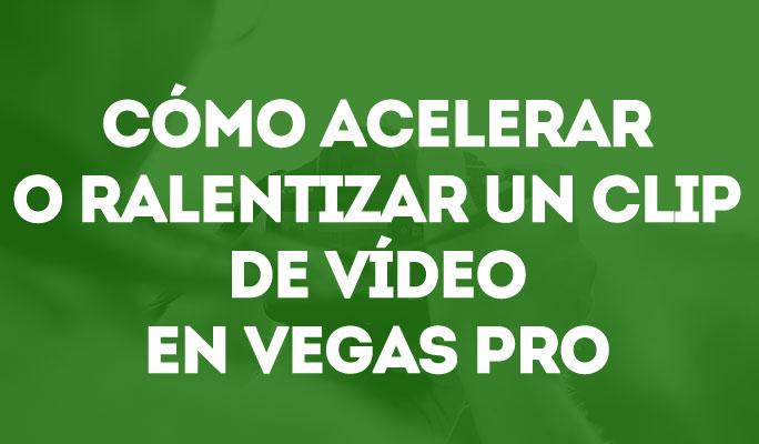 Cómo acelerar o ralentizar un clip de vídeo en Vegas Pro