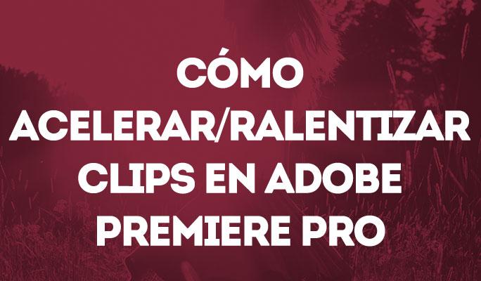 Cómo acelerar/ralentizar clips en Adobe Premiere Pro