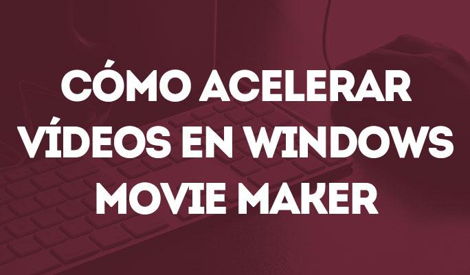 Cómo acelerar o bajar la velocidad de un vídeo en Windows Movie Maker