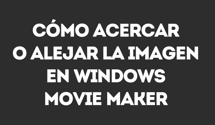 Cómo hacer zoom a un vídeo en Windows Movie Maker