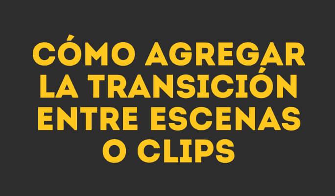 Cómo agregar la transición entre escenas o clips