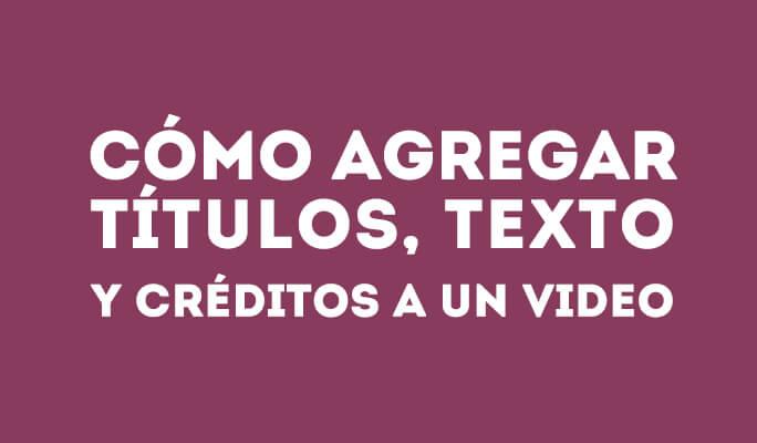 Cómo agregar títulos, texto y créditos a un video