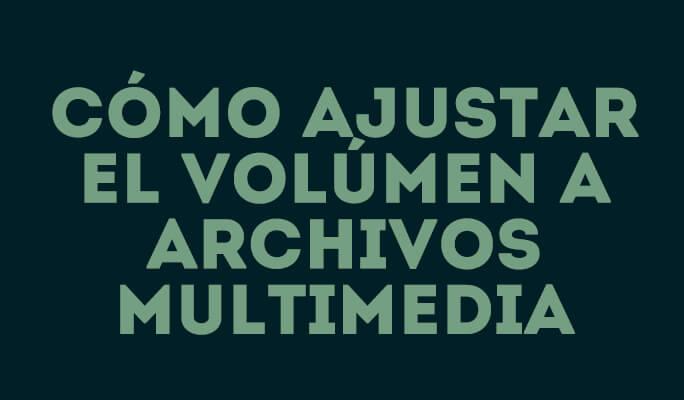Cómo ajustar el volúmen a archivos multimedia