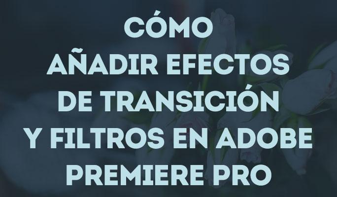 Cómo añadir efectos de transición y filtros en Adobe Premiere Pro