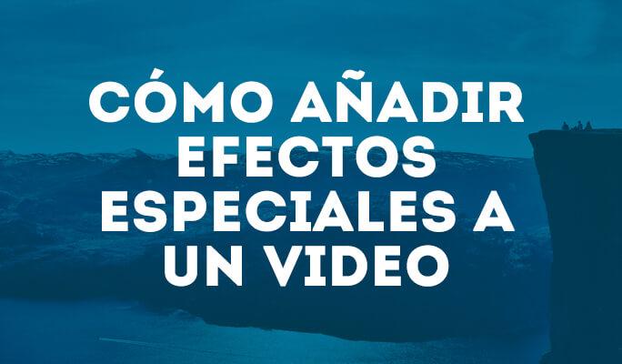 Cómo añadir efectos especiales a un video