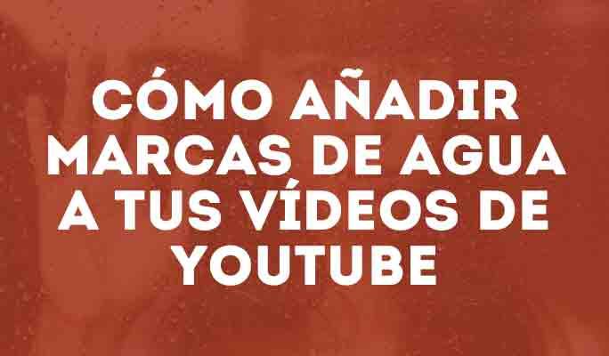 Cómo añadir marcas de agua a tus vídeos de YouTube