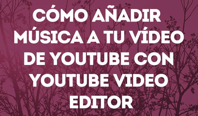 Cómo añadir música a tu vídeo de YouTube con YouTube Video Editor