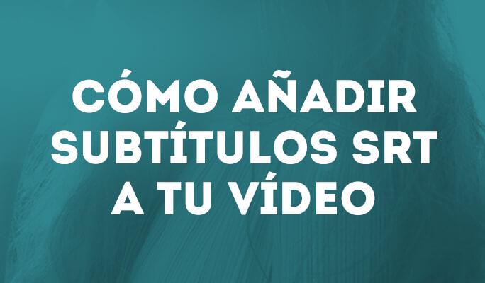 Cómo añadir subtítulos SRT a tu vídeo