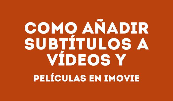 Como añadir subtítulos y texto a vídeos y películas en iMovie