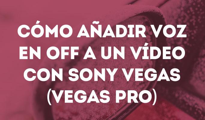Cómo añadir voz en off a un vídeo con Sony Vegas (Vegas Pro)