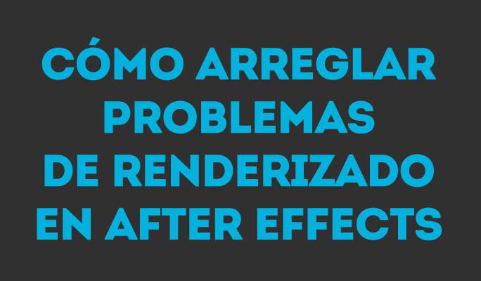 Cómo arreglar problemas de renderizado en After Effects