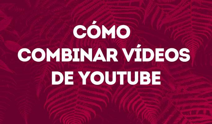 Cómo combinar vídeos de YouTube