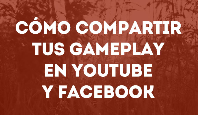 Cómo Compartir tus Gameplay en YouTube y Facebook