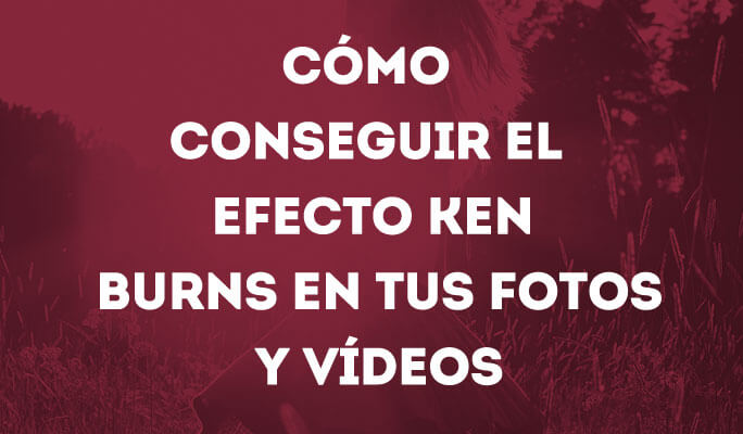 Cómo conseguir el efecto Ken Burns en tus fotos y vídeos
