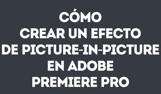 Cómo crear un efecto de Picture-in-Picture en Adobe Premiere Pro