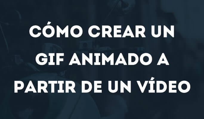 Cómo crear un GIF animado a partir de un vídeo