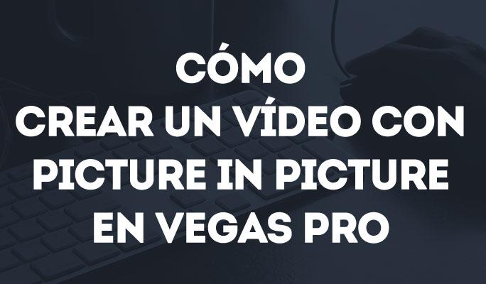Cómo crear un vídeo con Picture In Picture en Vegas Pro