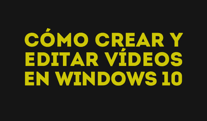 Cómo crear y editar vídeos en Windows 10