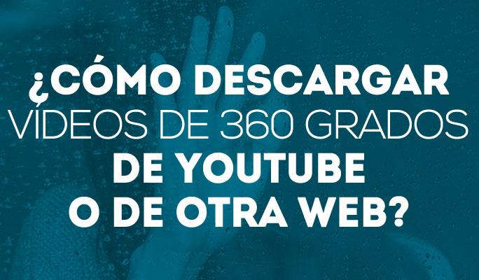 ¿Cómo descargar vídeos de 360 grados de YouTube o de otra web?
