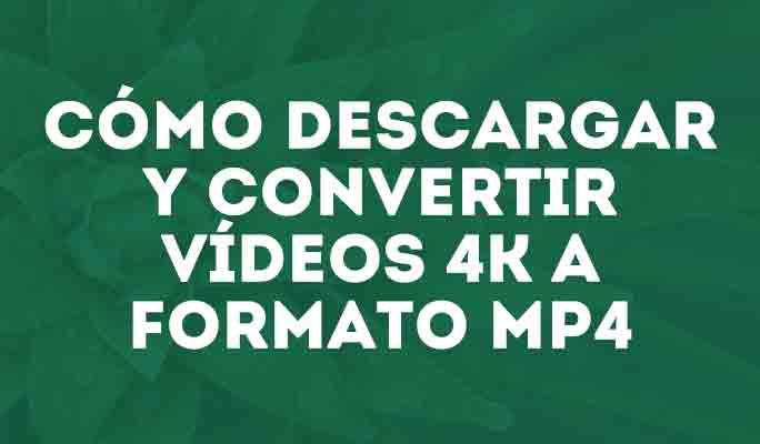 Cómo descargar y convertir vídeos 4K a formato MP4