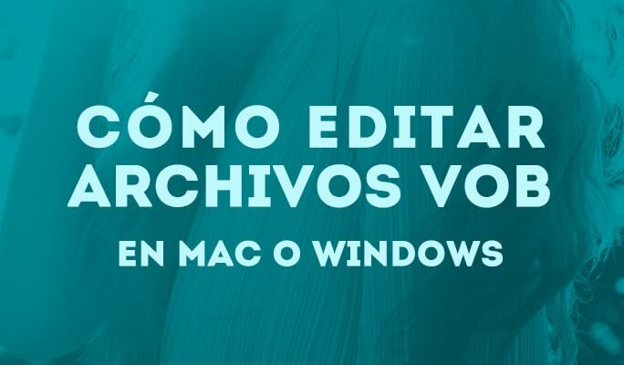 Cómo editar archivos VOB en Mac o Windows (compatible con Windows 8)