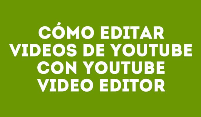 Cómo editar videos de Youtube con Youtube Video Editor