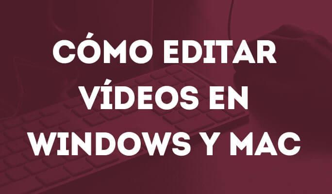Cómo editar vídeos en Windows y Mac