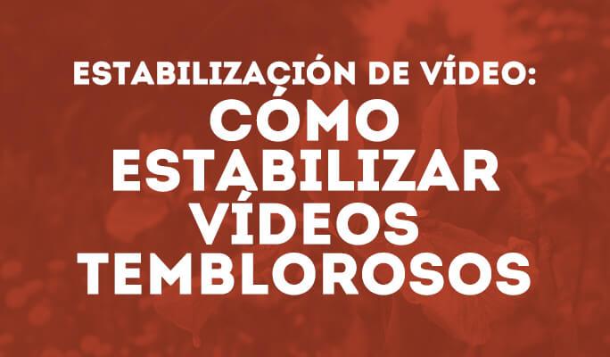 Estabilización de vídeo: cómo estabilizar vídeos temblorosos