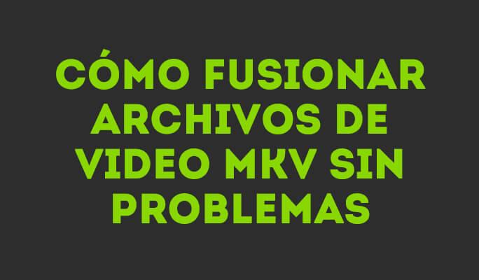 Cómo fusionar archivos de video MKV sin problemas