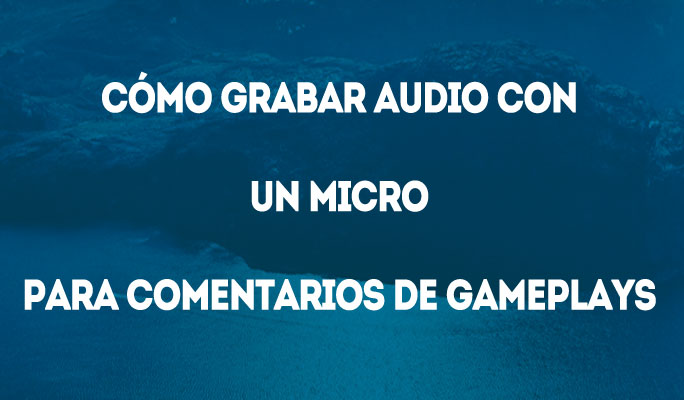 Cómo Grabar Audio con un Micro para Comentarios de Gameplays
