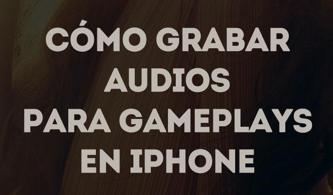 Cómo Grabar Audios para Gameplays en iPhone