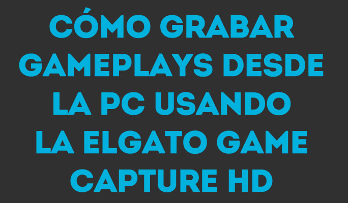Cómo Grabar Gameplays desde la Pc Usando la Elgato Game Capture HD