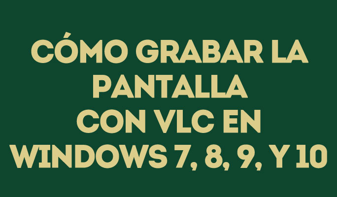 Cómo grabar la pantalla con VLC en Windows 7, 8, 9, y 10