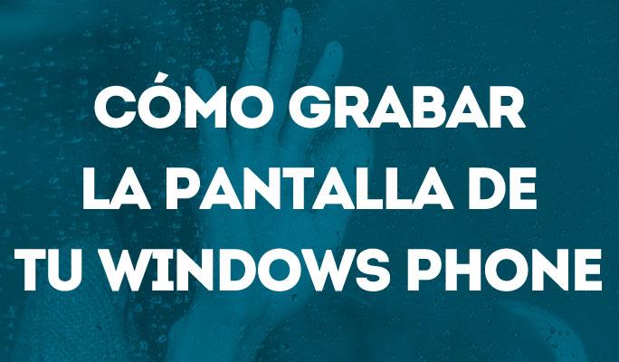 Cómo grabar la pantalla de tu Windows Phone