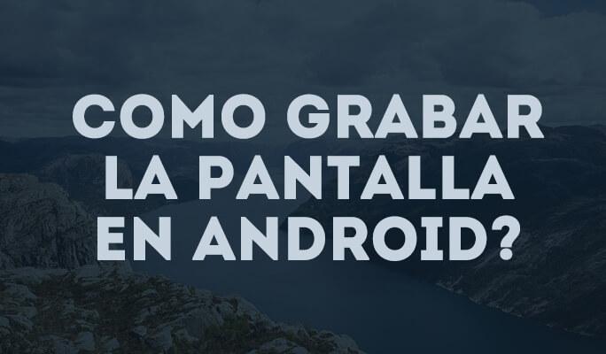 Como grabar la pantalla en Android?