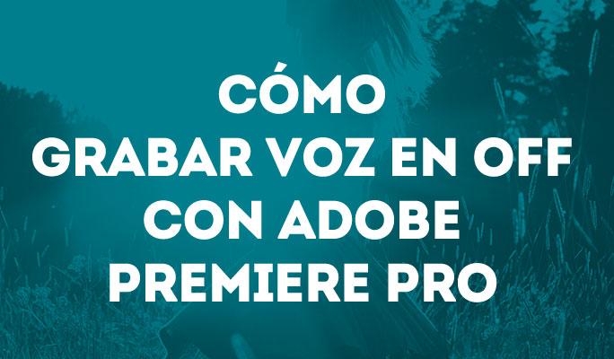 Cómo grabar voz en off con Adobe Premiere Pro