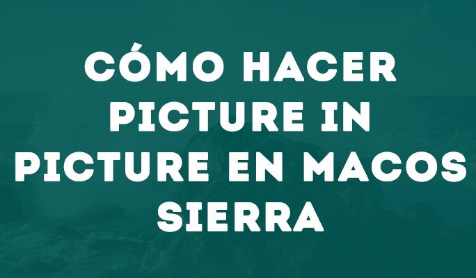 Cómo hacer Picture in Picture en MacOS Sierra