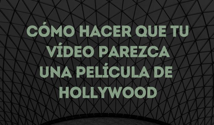 Cómo hacer que tu vídeo parezca una película de Hollywood
