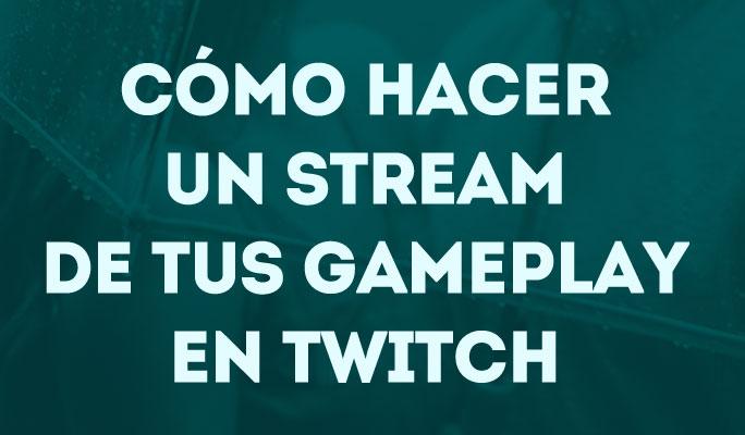 Cómo Hacer un Stream de tus Gameplay en Twitch
