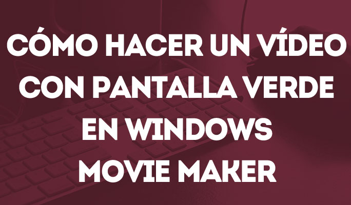 Cómo hacer un vídeo con pantalla verde en Windows Movie Maker