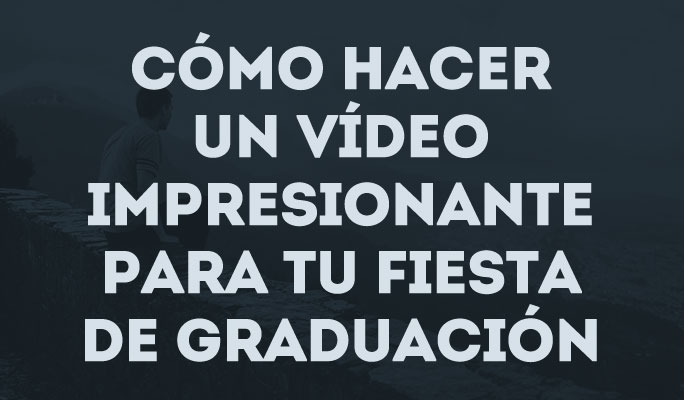 Cómo hacer un vídeo impresionante para tu fiesta de graduación