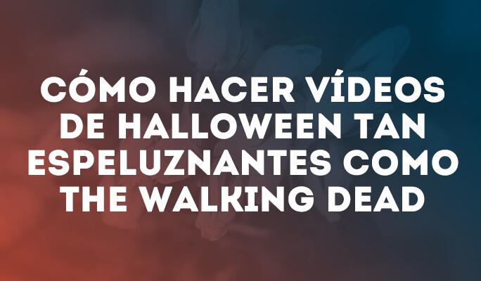 Cómo hacer vídeos de Halloween tan espeluznantes como The Walking Dead