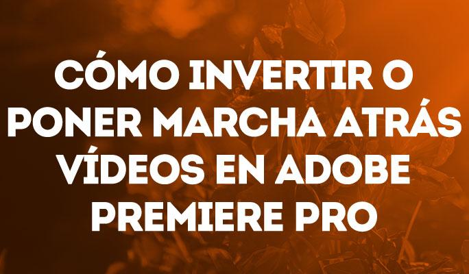 Cómo invertir o poner marcha atrás vídeos en Adobe Premiere Pro